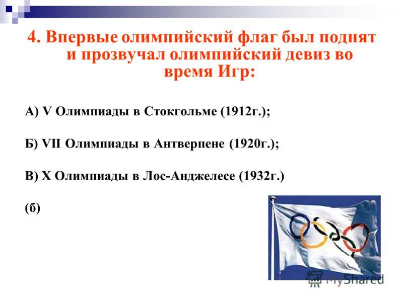 4. Впервые олимпийский флаг был поднят и прозвучал олимпийский девиз во время Игр: А) V Олимпиады в Стокгольме (1912г.); Б) VII Олимпиады в Антверпене (1920г.); В) X Олимпиады в Лос-Анджелесе (1932г.) (б)