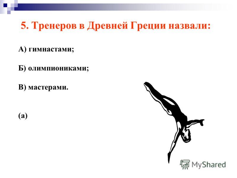 5. Тренеров в Древней Греции назвали: А) гимнастами; Б) олимпиониками; В) мастерами. (а)