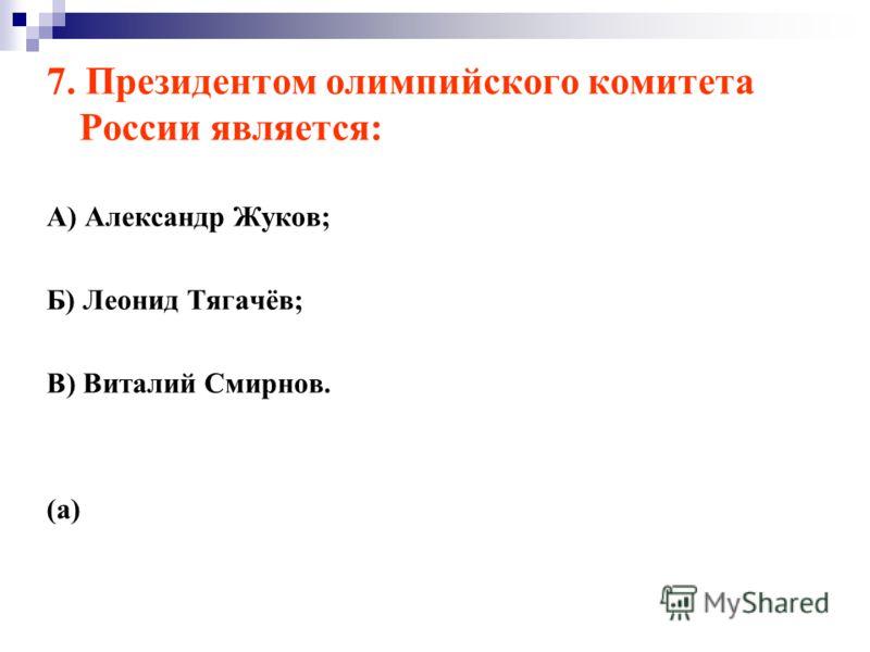 7. Президентом олимпийского комитета России является: А) Александр Жуков; Б) Леонид Тягачёв; В) Виталий Смирнов. (а)