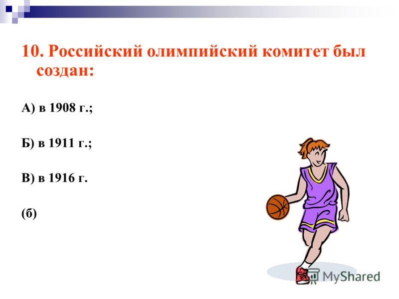 10. Российский олимпийский комитет был создан: А) в 1908 г.; Б) в 1911 г.; В) в 1916 г. (б)