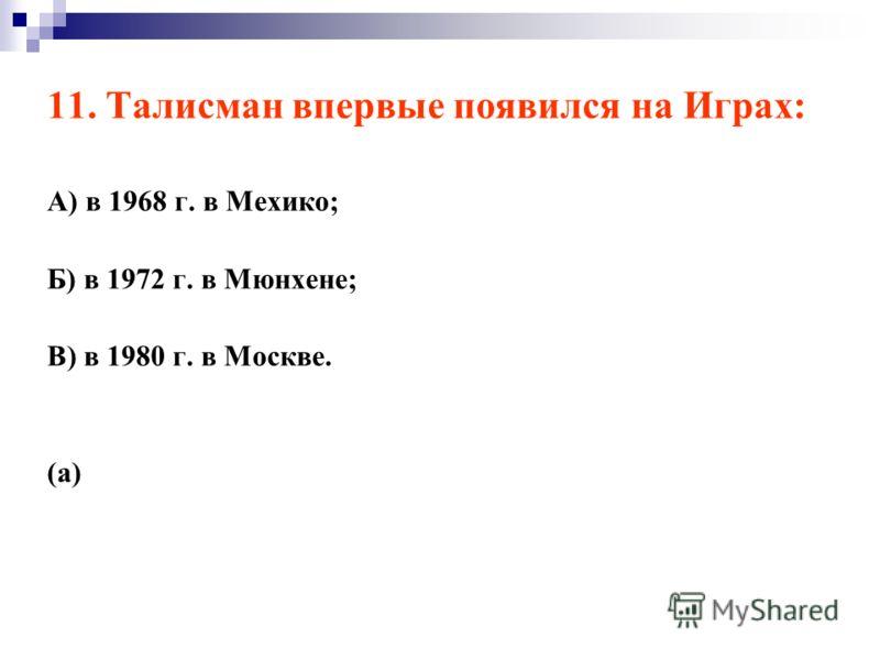11. Талисман впервые появился на Играх: А) в 1968 г. в Мехико; Б) в 1972 г. в Мюнхене; В) в 1980 г. в Москве. (а)