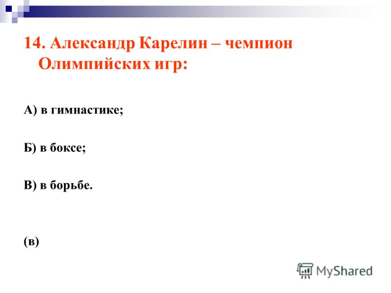 14. Александр Карелин – чемпион Олимпийских игр: А) в гимнастике; Б) в боксе; В) в борьбе. (в)