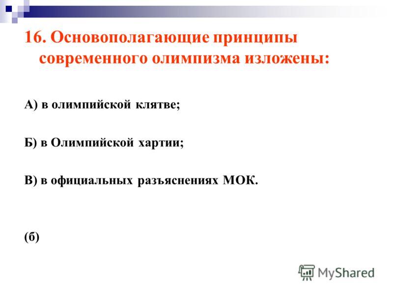 16. Основополагающие принципы современного олимпизма изложены: А) в олимпийской клятве; Б) в Олимпийской хартии; В) в официальных разъяснениях МОК. (б)