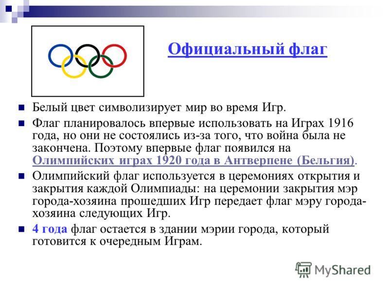 Официальный флаг Белый цвет символизирует мир во время Игр. Флаг планировалось впервые использовать на Играх 1916 года, но они не состоялись из-за того, что война была не закончена. Поэтому впервые флаг появился на Олимпийских играх 1920 года в Антве