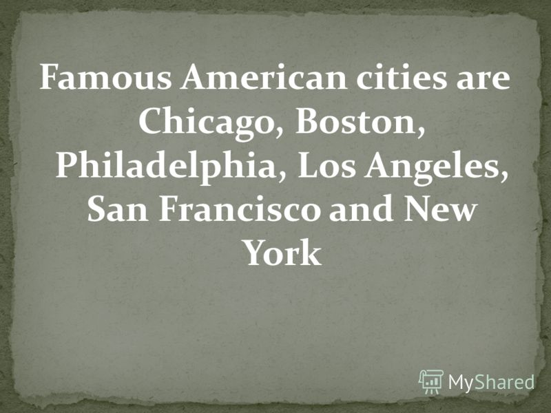 Famous American cities are Chicago, Boston, Philadelphia, Los Angeles, San Francisco and New York