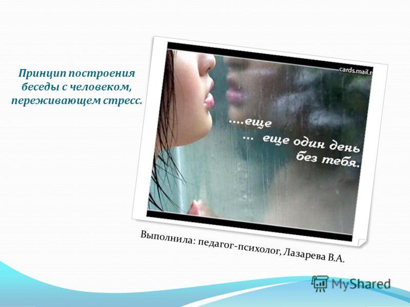 Принцип построения беседы с человеком, переживающем стресс. Выполнила: педагог-психолог, Лазарева В.А.