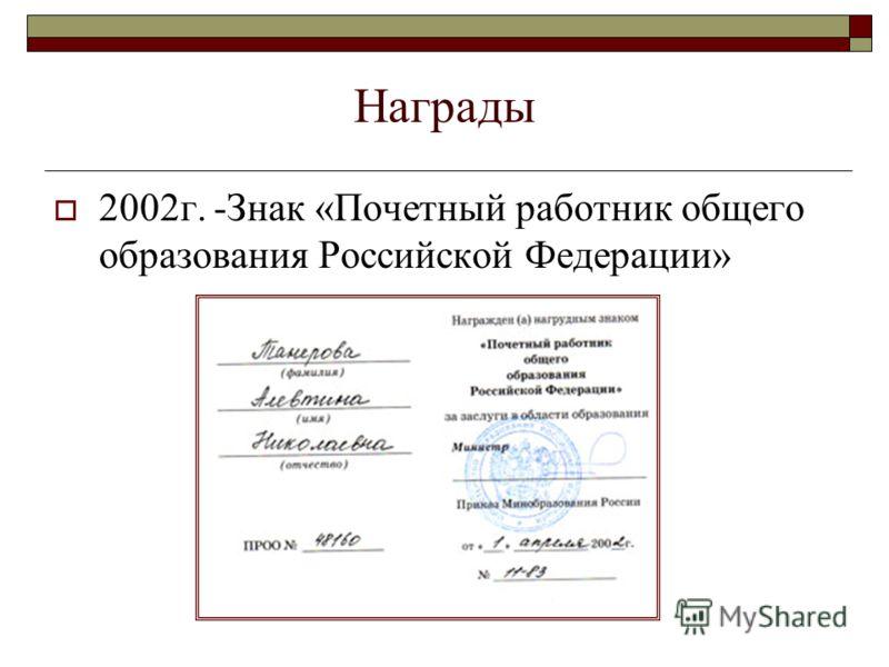 Награды 2002г. -Знак «Почетный работник общего образования Российской Федерации»