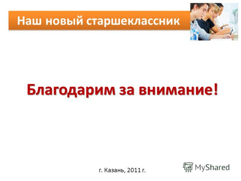 Наш новый старшеклассник г. Казань, 2011 г. Благодарим за внимание!