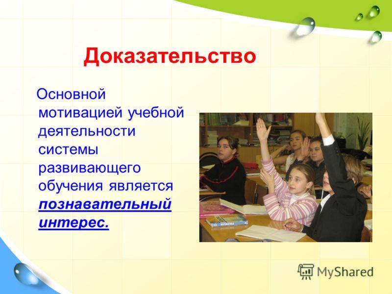 Доказательство Основной мотивацией учебной деятельности системы развивающего обучения является познавательный интерес.