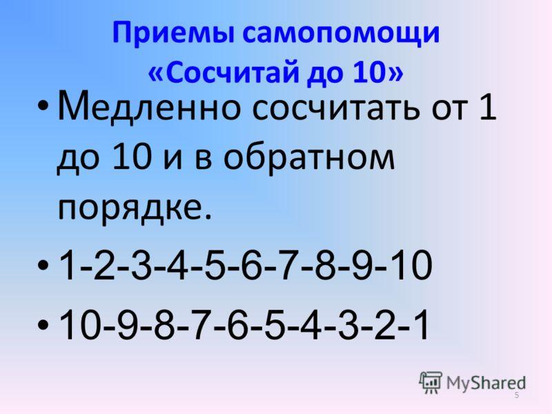 Приемы самопомощи «Сосчитай до 10» М едленно сосчитать от 1 до 10 и в обратном порядке. 1-2-3-4-5-6-7-8-9-10 10-9-8-7-6-5-4-3-2-1 5