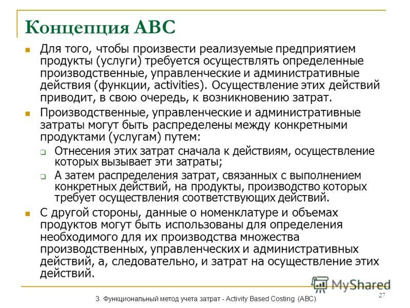 27 Концепция АВС Для того, чтобы произвести реализуемые предприятием продукты (услуги) требуется осуществлять определенные производственные, управленческие и административные действия (функции, activities). Осуществление этих действий приводит, в сво
