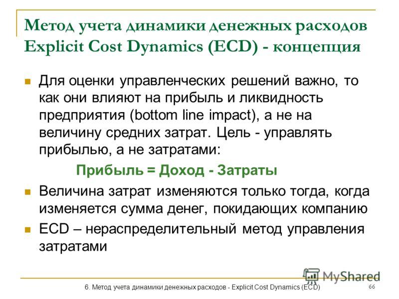 66 Метод учета динамики денежных расходов Explicit Cost Dynamics (ECD) - концепция Для оценки управленческих решений важно, то как они влияют на прибыль и ликвидность предприятия (bottom line impact), а не на величину средних затрат. Цель - управлять