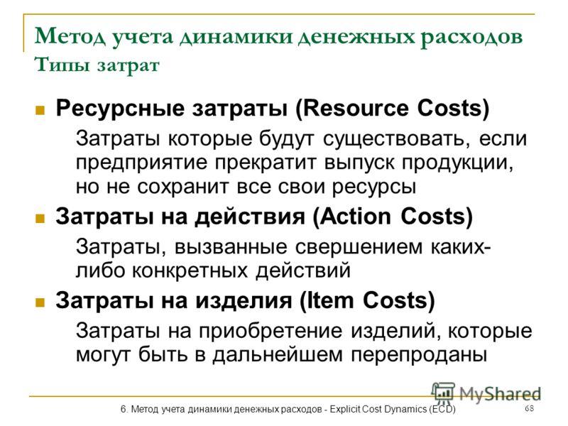 68 Метод учета динамики денежных расходов Типы затрат Ресурсные затраты (Resource Costs) Затраты которые будут существовать, если предприятие прекратит выпуск продукции, но не сохранит все свои ресурсы Затраты на действия (Action Costs) Затраты, вызв