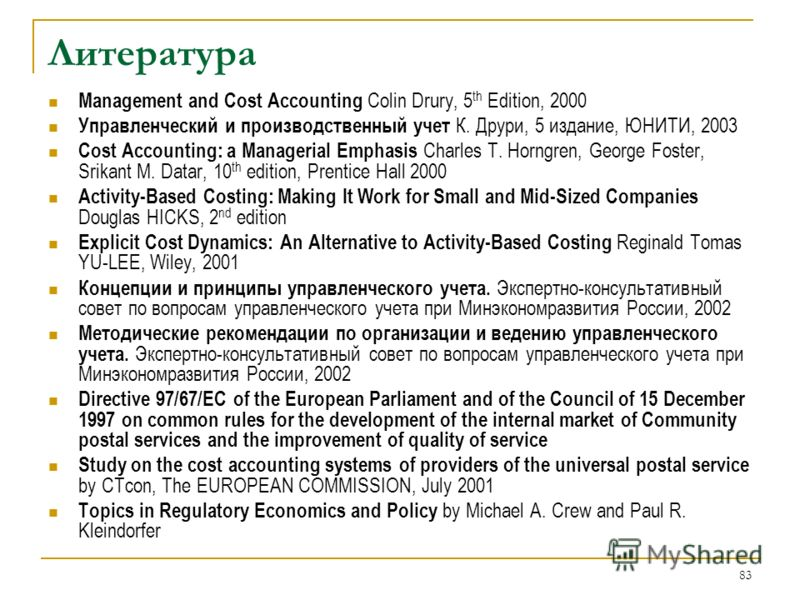83 Литература Management and Cost Accounting Colin Drury, 5 th Edition, 2000 Управленческий и производственный учет К. Друри, 5 издание, ЮНИТИ, 2003 Cost Accounting: a Managerial Emphasis Charles T. Horngren, George Foster, Srikant M. Datar, 10 th ed