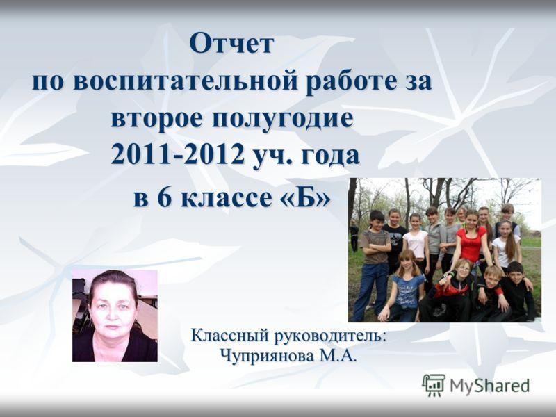 Отчет по воспитательной работе за второе полугодие 2011-2012 уч. года в 6 классе «Б» Классный руководитель: Чуприянова М.А.
