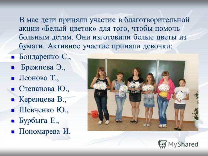 В мае дети приняли участие в благотворительной акции «Белый цветок» для того, чтобы помочь больным детям. Они изготовили белые цветы из бумаги. Активное участие приняли девочки: В мае дети приняли участие в благотворительной акции «Белый цветок» для