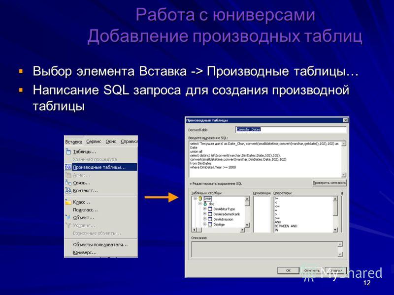 12 Работа с юниверсами Добавление производных таблиц Выбор элемента Вставка -> Производные таблицы… Выбор элемента Вставка -> Производные таблицы… Написание SQL запроса для создания производной таблицы Написание SQL запроса для создания производной т
