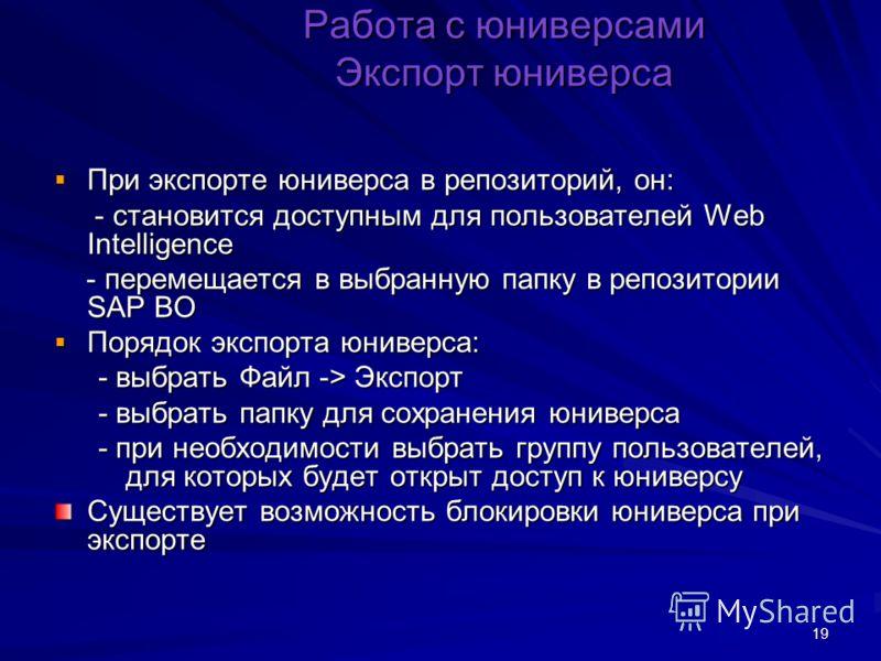 19 При экспорте юниверса в репозиторий, он: При экспорте юниверса в репозиторий, он: - становится доступным для пользователей Web Intelligence - становится доступным для пользователей Web Intelligence - перемещается в выбранную папку в репозитории SA