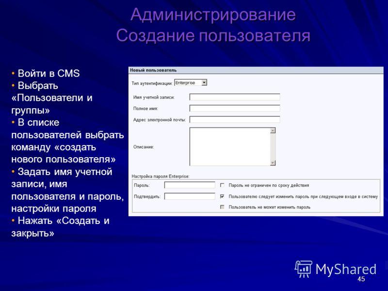45 Администрирование Создание пользователя Войти в CMS Выбрать «Пользователи и группы» В списке пользователей выбрать команду «создать нового пользователя» Задать имя учетной записи, имя пользователя и пароль, настройки пароля Нажать «Создать и закры