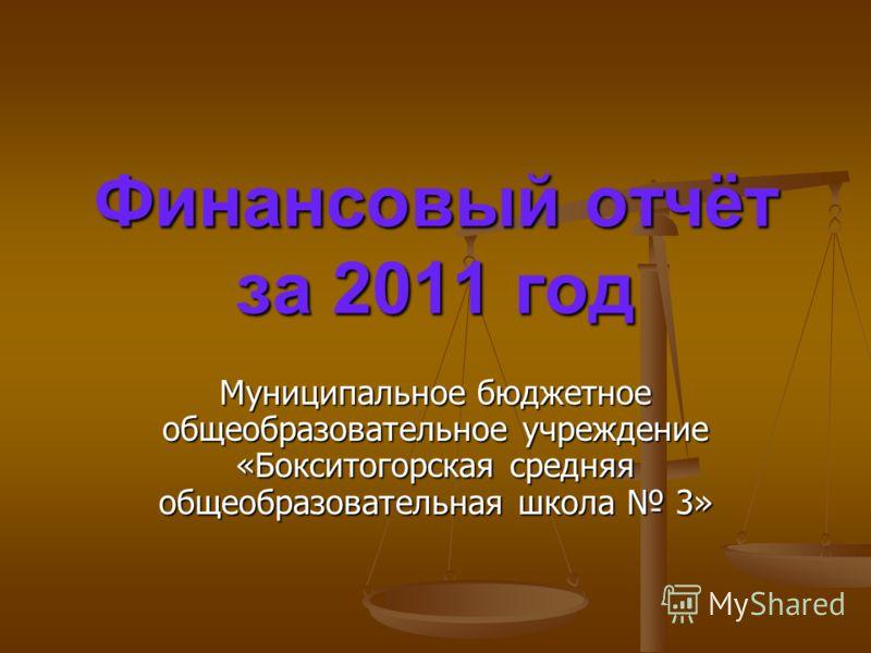 Финансовый отчёт за 2011 год Муниципальное бюджетное общеобразовательное учреждение «Бокситогорская средняя общеобразовательная школа 3»