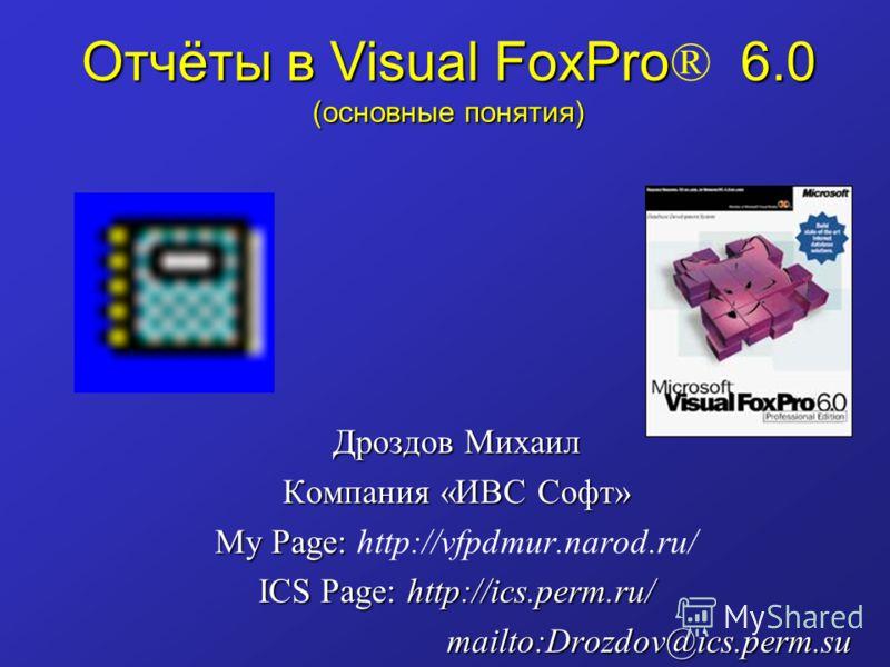 Отчёты в Visual FoxPro 6.0 (основные понятия) Отчёты в Visual FoxPro ® 6.0 (основные понятия) Дроздов Михаил Компания «ИВС Софт» My Page: My Page: http://vfpdmur.narod.ru/ ICS Page: http://ics.perm.ru/ mailto:Drozdov@ics.perm.su