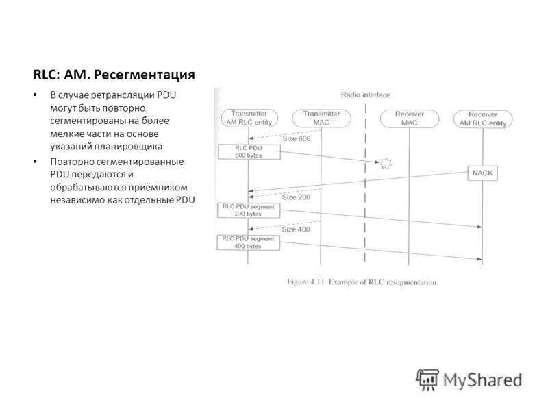 RLC: AM. Ресегментация В случае ретрансляции PDU могут быть повторно сегментированы на более мелкие части на основе указаний планировщика Повторно сегментированные PDU передаются и обрабатываются приёмником независимо как отдельные PDU