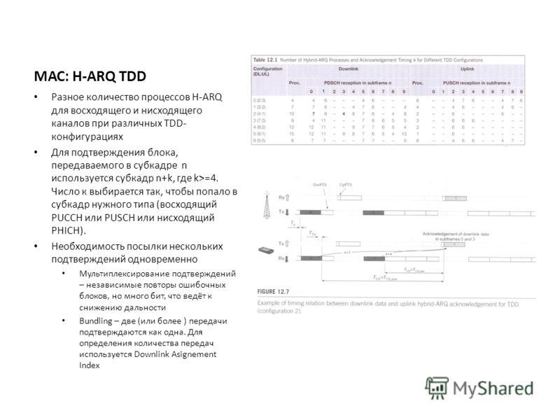 МАС: H-ARQ TDD Разное количество процессов H-ARQ для восходящего и нисходящего каналов при различных TDD- конфигурациях Для подтверждения блока, передаваемого в субкадре n используется субкадр n+k, где k>=4. Число к выбирается так, чтобы попало в суб