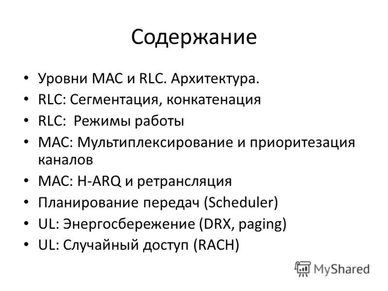 Содержание Уровни МАС и RLC. Архитектура. RLC: Сегментация, конкатенация RLC: Режимы работы МАС: Мультиплексирование и приоритезация каналов МАС: H-ARQ и ретрансляция Планирование передач (Scheduler) UL: Энергосбережение (DRX, paging) UL: Случайный д