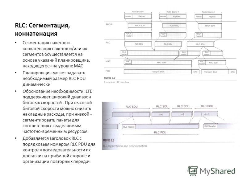 RLC: Сегментация, конкатенация Сегментация пакетов и конкатенация пакетов и/или их сегментов осуществляется на основе указаний планировщика, находящегося на уровне МАС Планировщик может задавать необходимый размер RLC PDU динамически Обоснование необ