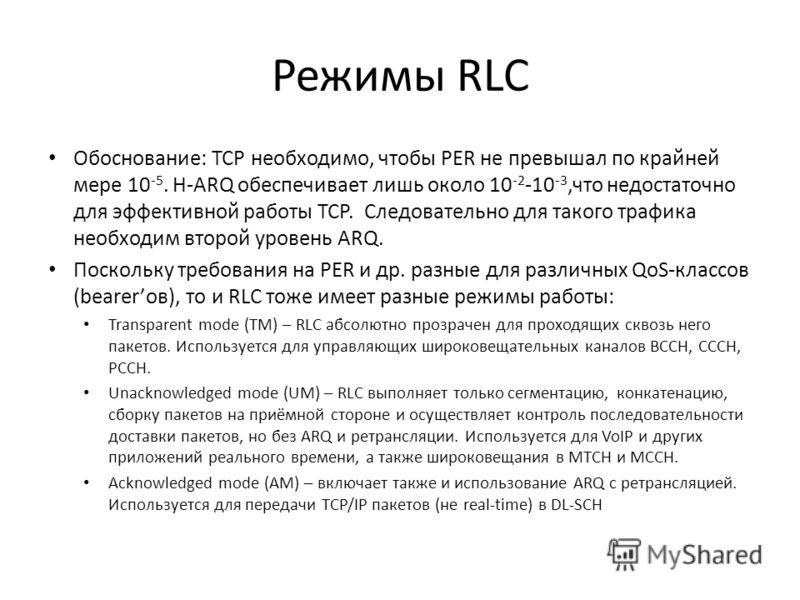 Режимы RLC Обоснование: ТСР необходимо, чтобы PER не превышал по крайней мере 10 -5. H-ARQ обеспечивает лишь около 10 -2 -10 -3,что недостаточно для эффективной работы ТСР. Следовательно для такого трафика необходим второй уровень ARQ. Поскольку треб