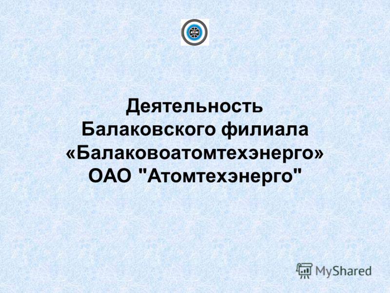 Деятельность Балаковского филиала «Балаковоатомтехэнерго» ОАО Атомтехэнерго