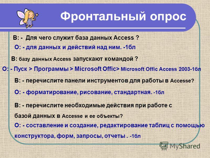 Фронтальный опрос В: - Для чего служит база данных Access ? О: - для данных и действий над ним. -1бл В: базу данных Access запускают командой ? О: - Пуск > Программы > Microsoft Offic> Microsoft Offic Access 2003-1бл В: - перечислите панели инструмен