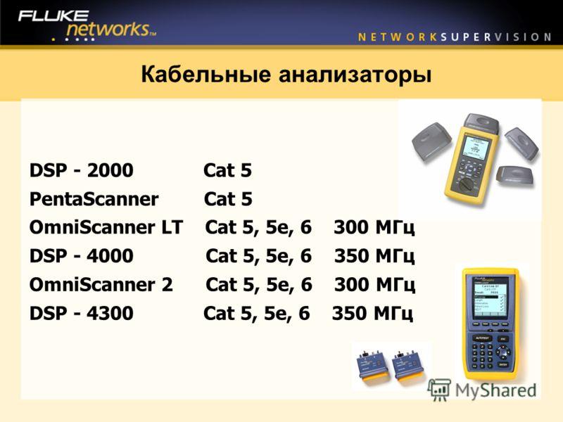 Кабельные анализаторы DSP - 2000 Cat 5 PentaScanner Cat 5 OmniScanner LT Cat 5, 5e, 6 300 МГц DSP - 4000 Cat 5, 5e, 6 350 МГц OmniScanner 2 Cat 5, 5e, 6 300 МГц DSP - 4300 Cat 5, 5e, 6 350 МГц