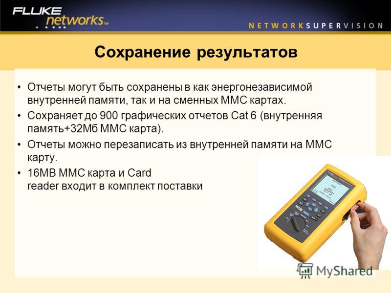 Сохранение результатов Отчеты могут быть сохранены в как энергонезависимой внутренней памяти, так и на сменных ММС картах. Сохраняет до 900 графических отчетов Cat 6 (внутренняя память+32Мб ММС карта). Отчеты можно перезаписать из внутренней памяти н
