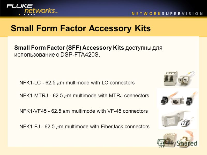 Small Form Factor Accessory Kits Small Form Factor (SFF) Accessory Kits доступны для использование с DSP-FTA420S. NFK1-LC - 62.5 m multimode with LC connectors NFK1-MTRJ - 62.5 m multimode with MTRJ connectors NFK1-VF45 - 62.5 m multimode with VF-45