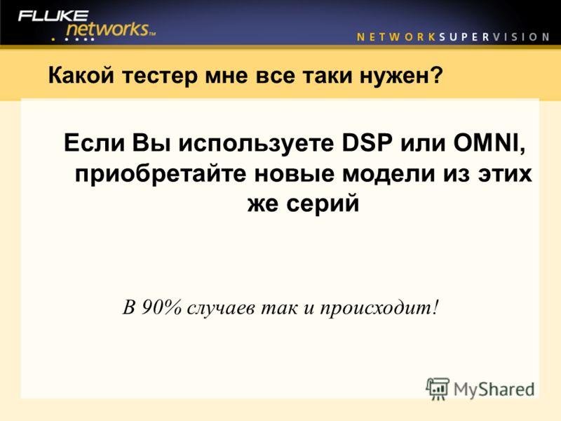 Какой тестер мне все таки нужен? Если Вы используете DSP или OMNI, приобретайте новые модели из этих же серий В 90% случаев так и происходит!