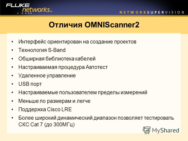 Отличия OMNIScanner2 Интерфейс ориентирован на создание проектов Технология S-Band Обширная библиотека кабелей Настраиваемая процедура Автотест Удаленное управление USB порт Настраиваемые пользователем пределы измерений Меньше по размерам и легче Под