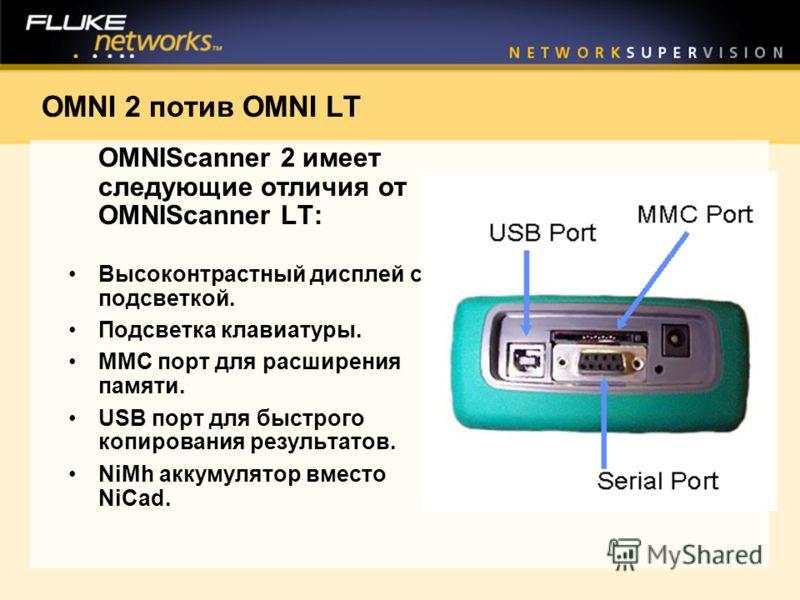 OMNI 2 потив OMNI LT OMNIScanner 2 имеет следующие отличия от OMNIScanner LT: Высоконтрастный дисплей с подсветкой. Подсветка клавиатуры. MMC порт для расширения памяти. USB порт для быстрого копирования результатов. NiMh аккумулятор вместо NiCad.