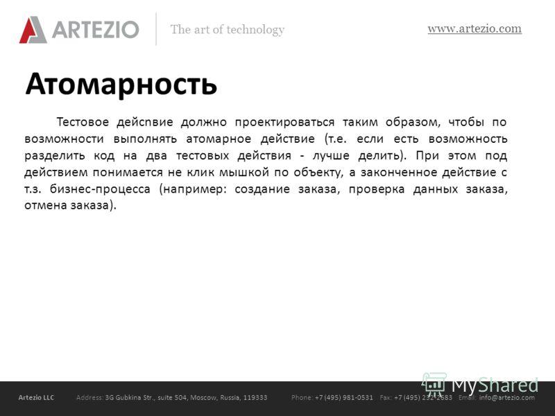 Artezio LLC Address: 3G Gubkina Str., suite 504, Moscow, Russia, 119333Phone: +7 (495) 981-0531 Fax: +7 (495) 232-2683 Email: info@artezio.com www.artezio.com The art of technology Атомарность Тестовое дейсnвие должно проектироваться таким образом, ч