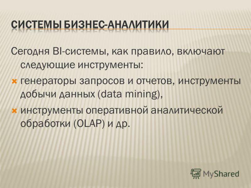 Сегодня BI-системы, как правило, включают следующие инструменты: генераторы запросов и отчетов, инструменты добычи данных (data mining), инструменты оперативной аналитической обработки (OLAP) и др.