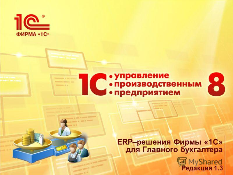 Редакция 1.3 ERP–решения Фирмы «1С» для Главного бухгалтера