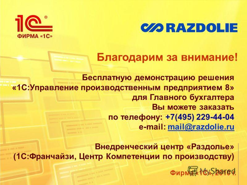 Благодарим за внимание! Фирма «1С», 2010 г. Бесплатную демонстрацию решения «1С:Управление производственным предприятием 8» для Главного бухгалтера Вы можете заказать по телефону: +7(495) 229-44-04 e-mail: mail@razdolie.rumail@razdolie.ru Внедренческ