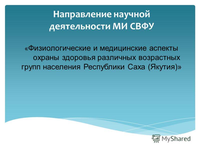 Направление научной деятельности МИ СВФУ « Физиологические и медицинские аспекты охраны здоровья различных возрастных групп населения Республики Саха (Якутия)»