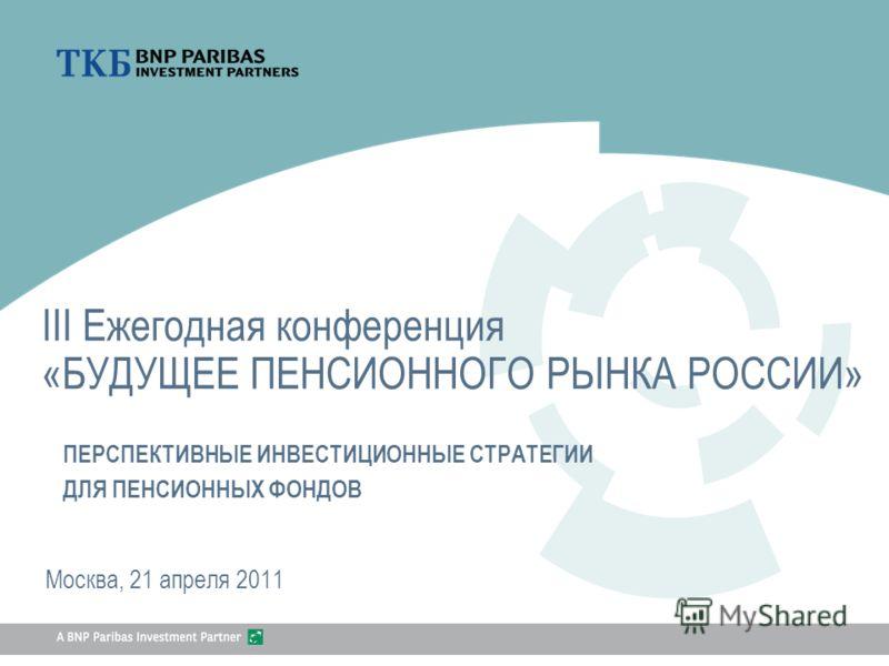 [Special Mention] III Ежегодная конференция «БУДУЩЕЕ ПЕНСИОННОГО РЫНКА РОССИИ» Москва, 21 апреля 2011 ПЕРСПЕКТИВНЫЕ ИНВЕСТИЦИОННЫЕ СТРАТЕГИИ ДЛЯ ПЕНСИОННЫХ ФОНДОВ