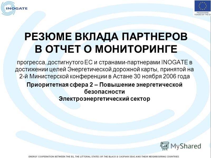 РЕЗЮМЕ ВКЛАДА ПАРТНЕРОВ В ОТЧЕТ О МОНИТОРИНГЕ прогресса, достигнутого ЕС и странами-партнерами INOGATE в достижении целей Энергетической дорожной карты, принятой на 2-й Министерской конференции в Астане 30 ноября 2006 года Приоритетная сфера 2 – Повы