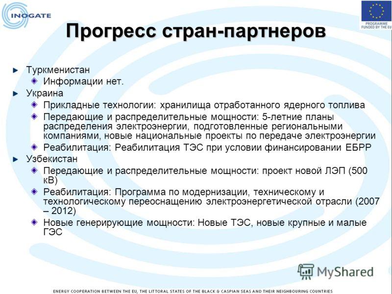 Прогресс стран-партнеров Туркменистан Информации нет. Украина Прикладные технологии: хранилища отработанного ядерного топлива Передающие и распределительные мощности: 5-летние планы распределения электроэнергии, подготовленные региональными компаниям