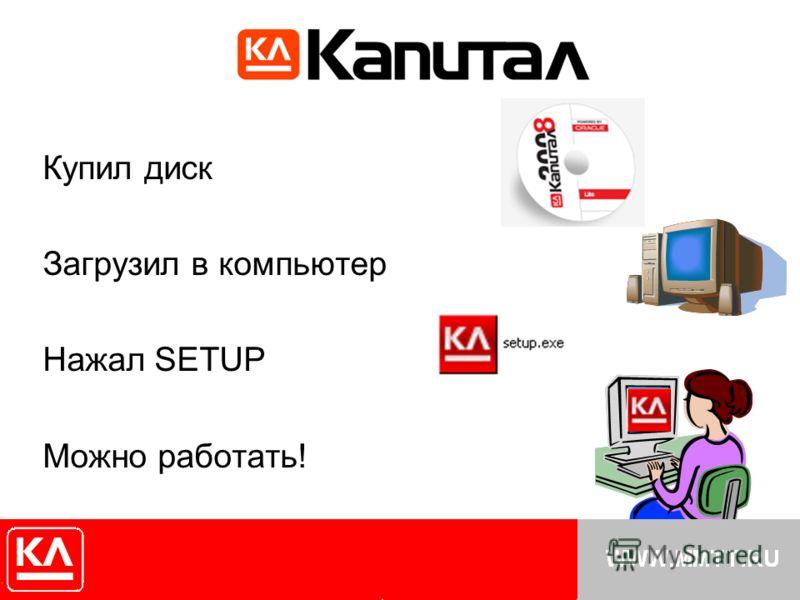 Купил диск Загрузил в компьютер Нажал SETUP Можно работать!