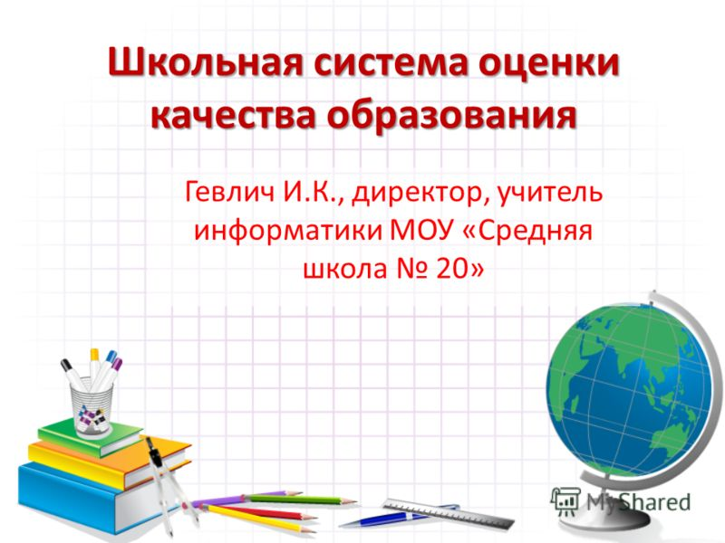 Школьная система оценки качества образования Гевлич И.К., директор, учитель информатики МОУ «Средняя школа 20»