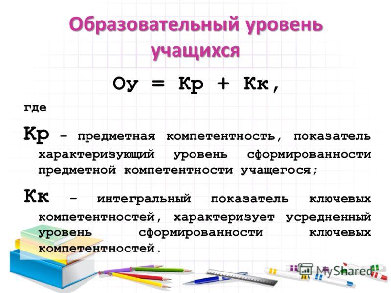 Образовательный уровень учащихся Oу = Кp + Кк, где Kp – предметная компетентность, показатель характеризующий уровень сформированности предметной компетентности учащегося; Кк – интегральный показатель ключевых компетентностей, характеризует усредненн