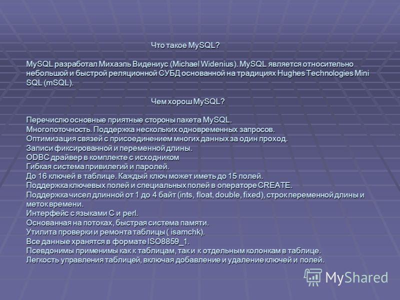 Что такое MySQL? MySQL разработал Михаэль Видениус (Michael Widenius). MySQL является относительно небольшой и быстрой реляционной СУБД основанной на традициях Hughes Technologies Mini SQL (mSQL). Чем хорош MySQL? Перечислю основные приятные стороны